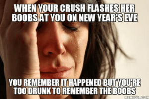 Nooooooooooooooo: WHEN YOUR CRUSH FLASHES HER  BOOBSAT YOU ON NEW YEAR'S EVE  YOU REMEMBER IT HAPPENED BUTYOU'RE  TOO DRUNK TO REMEMBER THE B0OBS  MEMEFULCOM Nooooooooooooooo