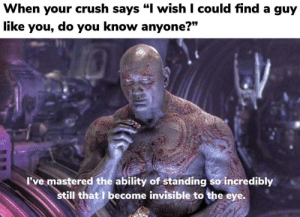 "Crush, Dank, and Memes: When your crush says ""l wish I could find a guy  like you, do you know anyone?""  737  I've mastered the ability of standing so incredibly  Il that I become invisible to the eye. Well of course I know him, he's me. by Memetron9000 MORE MEMES"