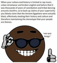 """Dancing, Lmao, and Memes: When your culture and history is limited to rap music,  urban streetwear and broken english and before that it  was thousands of years of cannibalism and tribal dancing  around a bonfire, so to back up claims of your superiority  you falsely claim that the Ancient Egyptians were actually  black, effectively stealing their history and culture and  therefore maintaining the stereotype that your people  are theives.  we wuz  kangz"""" I'm 18 now lmao"""