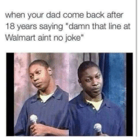 """;-;  ~dadmin: when your dad come back after  18 years saying """"damn that line at  Walmart aint no joke"""" ;-;  ~dadmin"""
