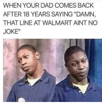 """ELI FROM THE CLASS OF 2005 💀💀💀💀💀💀: WHEN YOUR DAD COMES BACK  AFTER 18 YEARS SAYING """"DAMN,  THAT LINE AT WALMART AINT NO  JOKE"""" ELI FROM THE CLASS OF 2005 💀💀💀💀💀💀"""