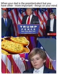 Dad, New York, and Garlic Bread: When your dad is the president-elect but you  have other more important things on your mind  @GBM  TIR UU MM P  P E N (CE  New York, New York  MAKE AMERICA GREAT AGAINI  SUBSCRIBE  Faet com/ga  Bread memes