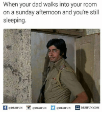Be Like, Dad, and Meme: When your dad walks into your room  on a sunday afternoon and you're still  sleeping.  @DESIFUN 1 @DESIFUN ם  @DESIFUN DESIFUN.COM Twitter: BLB247 Snapchat : BELIKEBRO.COM belikebro sarcasm meme Follow @be.like.bro