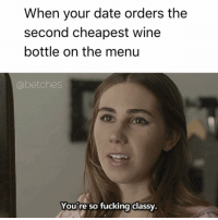 Big spender: When your date orders the  second cheapest wine  bottle on the menu  Gabe tches  You're so fucking classy. Big spender