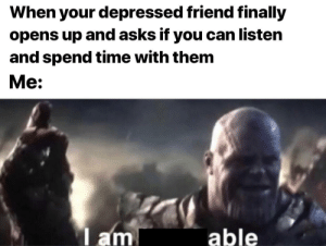 Good, Time, and Asks: When your depressed friend finally  opens up and asks if you can listen  and spend time with them  Me:  l am  able Be a good friend! via /r/wholesomememes https://ift.tt/2LWL5qI
