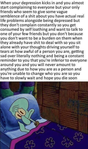 Being Alone, Driving, and Friends: When your depression kicks in and you almost  start complaining to everyone but your only  friends who seem to give some vague  semblence of a shit about you have actual real  life problems alongside being depressed but  they don't complain constantly so you get  consumed by self loathing and want to talk to  one of your few friends but you don't because  you don't want to be a burden on them when  they already have shit to deal with so you sit  alone with your thoughts driving yourself to  tears at how awful of a person you are, getting  sad over literally nothing and being a constant  reminder to you that you're inferior to everyone  around you and you will never amount to  anything due to how you are as a person and  you're unable to change who you are so you  have to slowly wait and hope you die soon