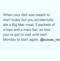 😩: When your diet was meant to  start today but you accidentally  ate a Big Mac meal, 3 packets of  crisps and a mars bar, so now  you've got to wait until next  Monday to start again  @scouse ma 😩