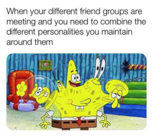 Every damn time: When your different friend groups are  meeting and you need to combine the  different personalities you maintain  around them Every damn time