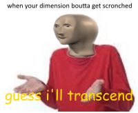 relatable moment https://t.co/IXBhZwz6wo: when your dimension boutta get scronched  quess i'll transcend relatable moment https://t.co/IXBhZwz6wo