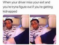 Funny, Driver, and Miss: When your driver miss your exit and  vou're tryna fiqure out if vou're getting  kidnapped 👀