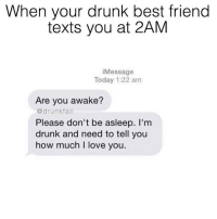 When your drunk best friend  texts you at 2AM  i Message  Today 1:22 am  Are you awake?  drunk fail  Please don't be asleep. I'm  drunk and need to tell you  how much I love you. This is going to be me tonight @drunkfail so I'm just going to apologize now. @drunkfail @drunkfail @drunkfail queens_over_bitches