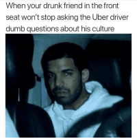 """Like what do you guys typically eat for breakfast?"": When your drunk friend in the front  seat won't stop asking the Uber driver  dumb questions about his culture ""Like what do you guys typically eat for breakfast?"""