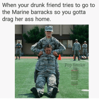 Ass, Drunk, and Memes: When your drunk friend tries to go to  the Marine barracks so you gotta  drag her ass home.  Pop Smoke Not again Becky, you promised 😤