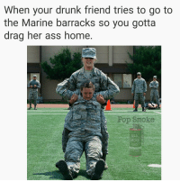 Ass, Drunk, and Funny: When your drunk friend tries to go to  the Marine barracks so you gotta  drag her ass home  Pop Smoke  SMOKE Thanks to @geo_b_ for being cool enough to let me use her picture for a meme, go follow her! . . . military militaryhumor militarymemes army navy airforce coastguard usa patriot veteran marines usmc airborne meme funny followme troops ArmedForces militarylife popsmoke