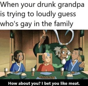 srsfunny:I bet he likes meat: When your drunk grandpa  is trying to loudly guess  who's gay in the family  How about you? I bet you like meat. srsfunny:I bet he likes meat