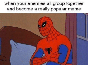 RIP Spiderman: when your enemies all group together  and become a really popular meme RIP Spiderman