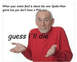Or is it just me: When your entire feed is about the new Spider-Man  game but you don't have a PS4  quess i'll die Or is it just me