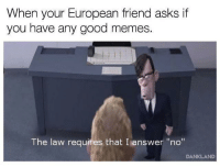 "<p>I'm not happy, Bob&hellip; via /r/memes <a href=""https://ift.tt/2ttszeC"">https://ift.tt/2ttszeC</a></p>: When your European friend asks if  you have any good memes.  The law requires that I answer ""no""  DANKLAND <p>I'm not happy, Bob&hellip; via /r/memes <a href=""https://ift.tt/2ttszeC"">https://ift.tt/2ttszeC</a></p>"