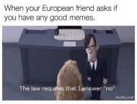 "Memes, Europe, and Good: When your European friend asks if  you have any good memes.  The law requires that I answer ""no""  DANKLAND Invest before Europe bans memes! via /r/MemeEconomy http://bit.ly/2H8b50S"
