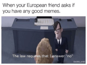 "Good Memes: When your European friend asks if  you have any good memes.  The law requires that I answer ""no""  DANKLAND"