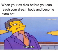 Tbt: When your ex dies before you can  reach your dream body and become  extra hot  Pathetic Tbt