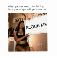 Bae, Boo, and Dating: When your ex keep complaining  bout your snaps with your new boo  BLOCK ME Is you big mad or little mad 🙃 @alice_left_the_ghetto @alice_left_the_ghetto @alice_left_the_ghetto restingbitchface prettygirls single bae girlboss relationships stillpretty joannethescammer instagramquotes photooftheday fuckboys bestfriend dating ootd savage instagramdaily love picoftheday girl newman life funnymemes lmao relationships memesdaily memes snapchat snapchat