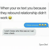 "When your ex text you because  they rebound relationship didn't  work  I misss youuuu  I wish I knew who this was so I can  miss u back  j"" 🤔 who dis?"