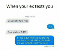 Memes, Hitler, and Today: When your ex texts you  Today 7:33 PM  Do you still hate me?  Yup  On a scale of 1-10?  If I had a gun with two bullets and  was in a room with Hitler, Bin Laden  and you I would shoot you twice  Read 7:37 PM