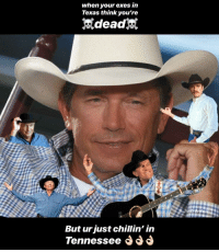 george strait: when your exes in  Texas think you're  dead  But ur just chillin' in  Tennessee d d
