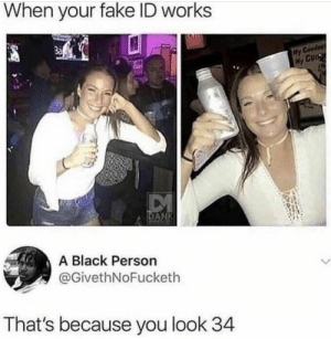 Fake, Black, and Fake ID: When your fake ID works  3a  Ny  DAN  A Black Person  @GivethNoFucketh  That's because you look 34 Bartender didnt even check
