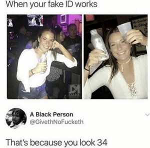 Bitch, Dank, and Fake: When your fake ID works  GuI  Hy  a IDA  A Black Person  @GivethNoFucketh  That's because you look 34 Looking like young Sandra Bullock up in this bitch by One-Rancid-Taco MORE MEMES