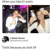 🤔😂: When your fake ID works  lf  Ge  Ul  A Black Person  @GivethNoFucketh  That's because you look 34 🤔😂