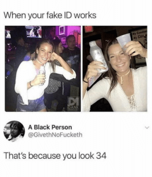 A black person: When your fake ID works  My Coodser  My CUI  DANK  A Black Person  @GivethNoFucketh  That's because you look 34 A black person
