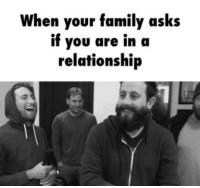 When your family asks  if you are in a  relationship