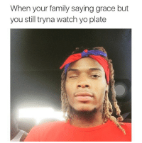 Family, Yo, and Watch: When your family saying grace but  you still tryna watch yo plate 👀