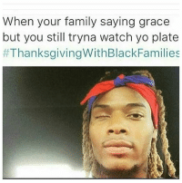 Family, Funny, and Thanksgiving: When your family saying grace  but you still tryna watch yo plate  #Thanksgiving WithBlackFamilies OH LAWD 😩✊✊😩😂😂