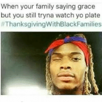 Family, Memes, and Thanksgiving: When your family saying grace  but you still tryna watch yo plate  t Thanksgiving WithBlackFamilies 👀😂😂😂😂😂😂 pettypost pettyastheycome straightclownin hegotjokes jokesfordays itsjustjokespeople itsfunnytome funnyisfunny randomhumor thanksgivingwithblackfamilies