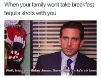 Birthday, Christmas, and Family: When your family wont take breakfast  tequila shots with you  Well, happy birthday Jesus. Sorry your party's so lam Merry Christmas everyone! Cheers! 🥂