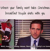Birthday, Christmas, and Family: When your family wont take Christmas  breakfast tequila shots with you  Well, happy birthday Jesus. Sorrý your party's so lame @thetastelessgentlemen took 6 with me tbh