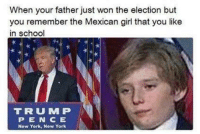 Memes, New York, and Mexican: When your father just won the election but  you remember the Mexican girl that you like  in school  TRUU MP  P E N C E  New York, New York Ay dios mio papi