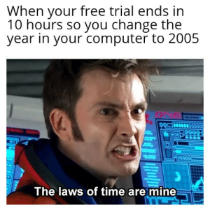 Take that, companies and developers: When your free trial ends irn  10 hours so you change the  year in your computer to 2005  CO  The laws of time are mine Take that, companies and developers