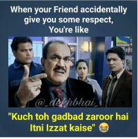 """Respect, Dekh Bhai, and International: When your Friend accidentally  give you some respect  You're like  """"Kuch toh gadbad zaroor hai  Itni Izzat kaise"""" 😂😂😂"""