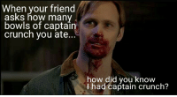Asks, How, and Friend: When your friend  asks how many  bowls of captain  crunch you ate.  how did you know  Ihad captain crunch? <p>Everytime I eat cereal</p>