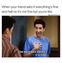Funny, Voice, and Hell: When your friend asks if everything's fine  and hell no it's not fine but you're like:  @girlsthinkimfunny  [IN SQUEAKY VOICE]  I'm fine. I'm fine😅why do you ask😳