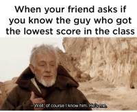 meirl: When your friend asks if  you know the guy who got  the lowest score in the class  一Well, of course I know him. He's me meirl