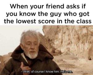 I got a 32%…. by splinz_ FOLLOW 4 MORE MEMES.: When your friend asks if  you know the guy who got  the lowest score in the class  -Well, of course I know him. He's me I got a 32%…. by splinz_ FOLLOW 4 MORE MEMES.