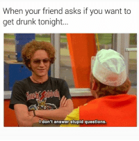 @x__antisocial_butterfly__x only posts the best of memes 😁👌🏾 give her a follow: When your friend asks if you want to  get drunk tonight...  I don't answer stupid questions @x__antisocial_butterfly__x only posts the best of memes 😁👌🏾 give her a follow