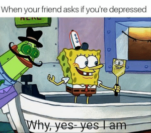 Asks, Yes, and Friend: When your friend asks if you're depressed  hy, yes yes l  am 2meirl4meirl