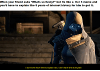 """Dank, Funny, and Internet: When your friend asks """"Whats so funny?"""" but its like a tier 3 meme and  you'd have to explain like 5 years of internet history for him to get it.  I don't even have time to explain why I don't have time to explain <p>It takes a genius via /r/dank_meme <a href=""""https://ift.tt/2uMeaee"""">https://ift.tt/2uMeaee</a></p>"""