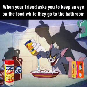 Dank, Food, and Asks: When your friend asks you to keep an eye  on the food while they go to the bathroom  ofow  GOVA MALT  Us Hdob GOu  YE  SazonGovA  wed It'll be delicious I promise.